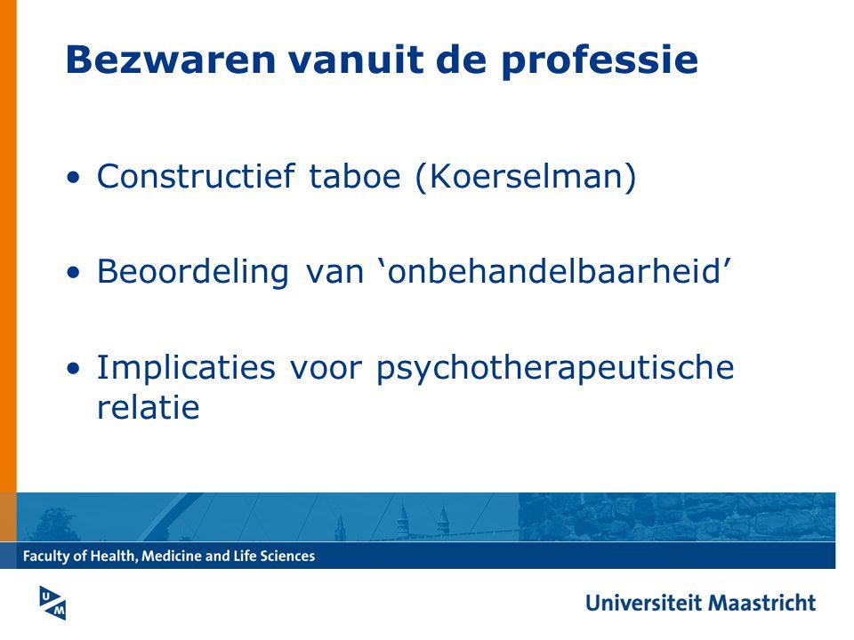 Bezwaren vanuit de professie Constructief taboe (Koerselman) Beoordeling van 'onbehandelbaarheid' Implicaties voor psychotherapeutische relatie