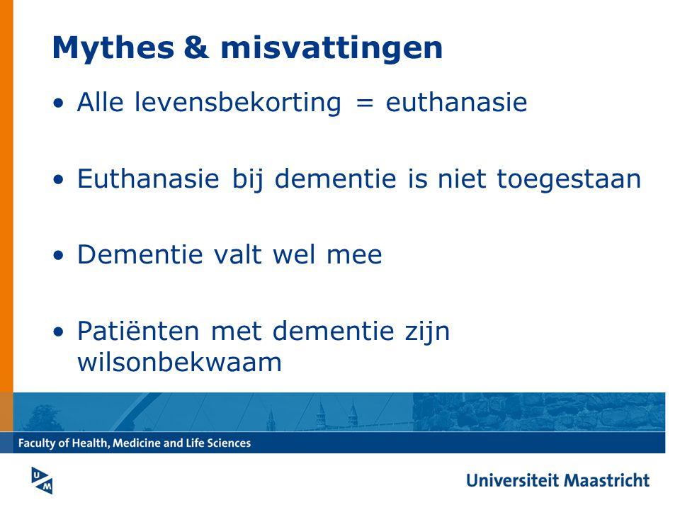 Mythes & misvattingen Alle levensbekorting = euthanasie Euthanasie bij dementie is niet toegestaan Dementie valt wel mee Patiënten met dementie zijn wilsonbekwaam