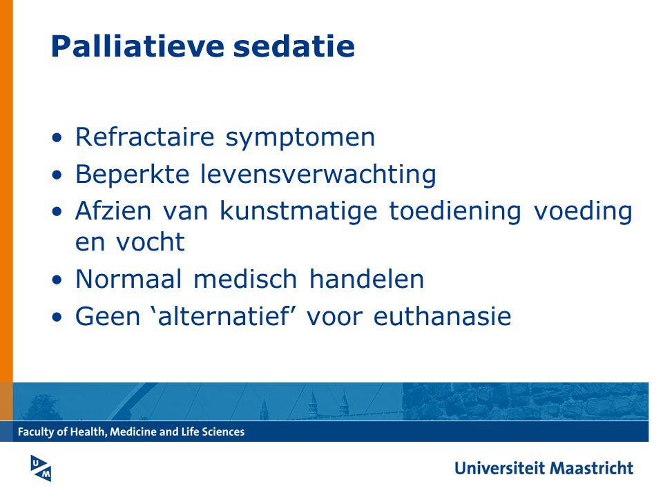 Palliatieve sedatie Refractaire symptomen Beperkte levensverwachting Afzien van kunstmatige toediening voeding en vocht Normaal medisch handelen Geen 'alternatief' voor euthanasie