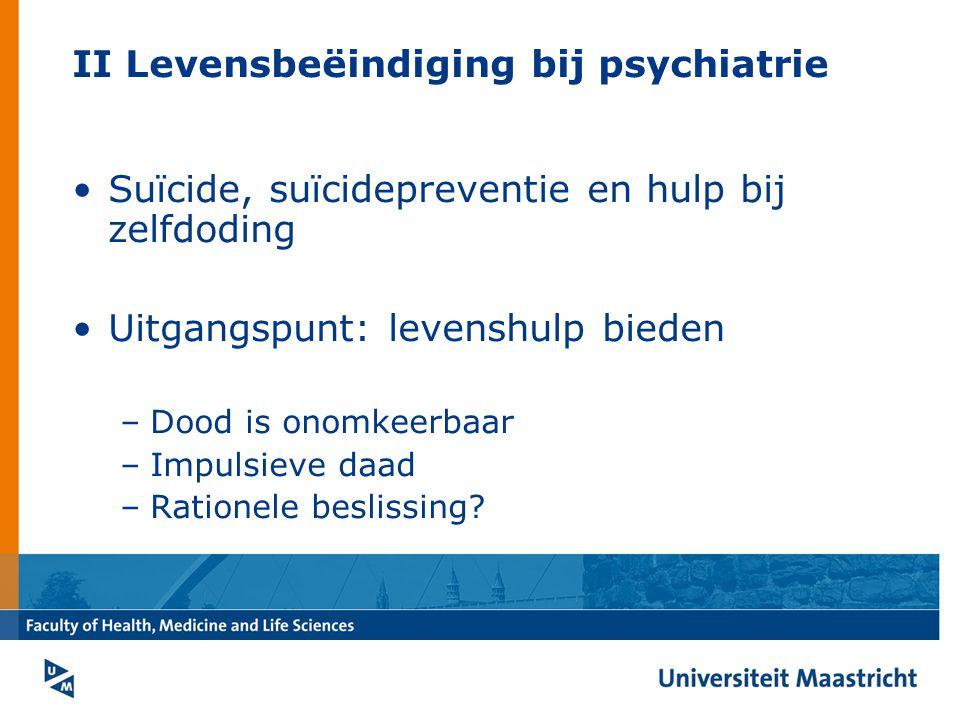 II Levensbeëindiging bij psychiatrie Suïcide, suïcidepreventie en hulp bij zelfdoding Uitgangspunt: levenshulp bieden –Dood is onomkeerbaar –Impulsieve daad –Rationele beslissing?
