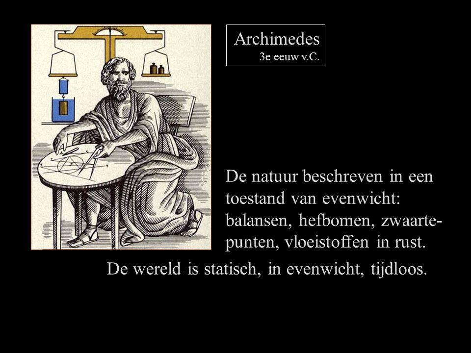 Archimedes 3e eeuw v.C. De natuur beschreven in een toestand van evenwicht: balansen, hefbomen, zwaarte- punten, vloeistoffen in rust. De wereld is st