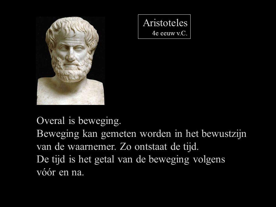 Aristoteles 4e eeuw v.C. Overal is beweging. Beweging kan gemeten worden in het bewustzijn van de waarnemer. Zo ontstaat de tijd. De tijd is het getal