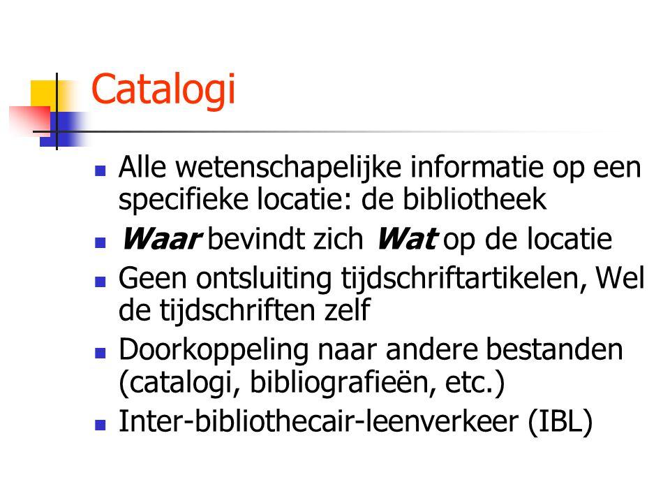 Catalogi Alle wetenschapelijke informatie op een specifieke locatie: de bibliotheek Waar bevindt zich Wat op de locatie Geen ontsluiting tijdschriftartikelen, Wel de tijdschriften zelf Doorkoppeling naar andere bestanden (catalogi, bibliografieën, etc.) Inter-bibliothecair-leenverkeer (IBL)
