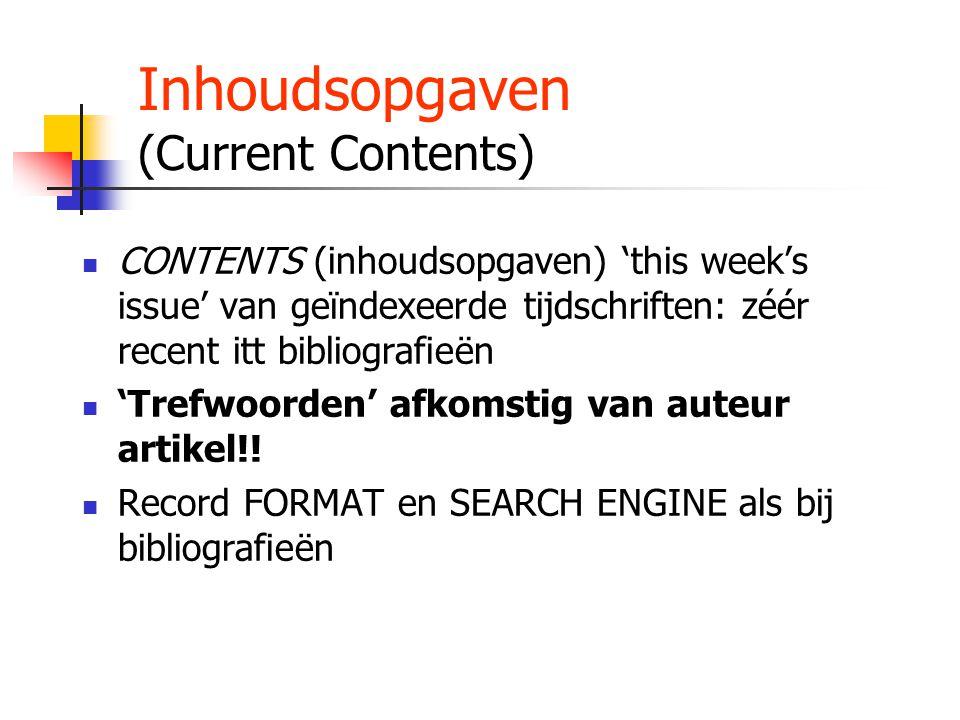 Inhoudsopgaven (Current Contents) CONTENTS (inhoudsopgaven) 'this week's issue' van geïndexeerde tijdschriften: zéér recent itt bibliografieën 'Trefwoorden' afkomstig van auteur artikel!.