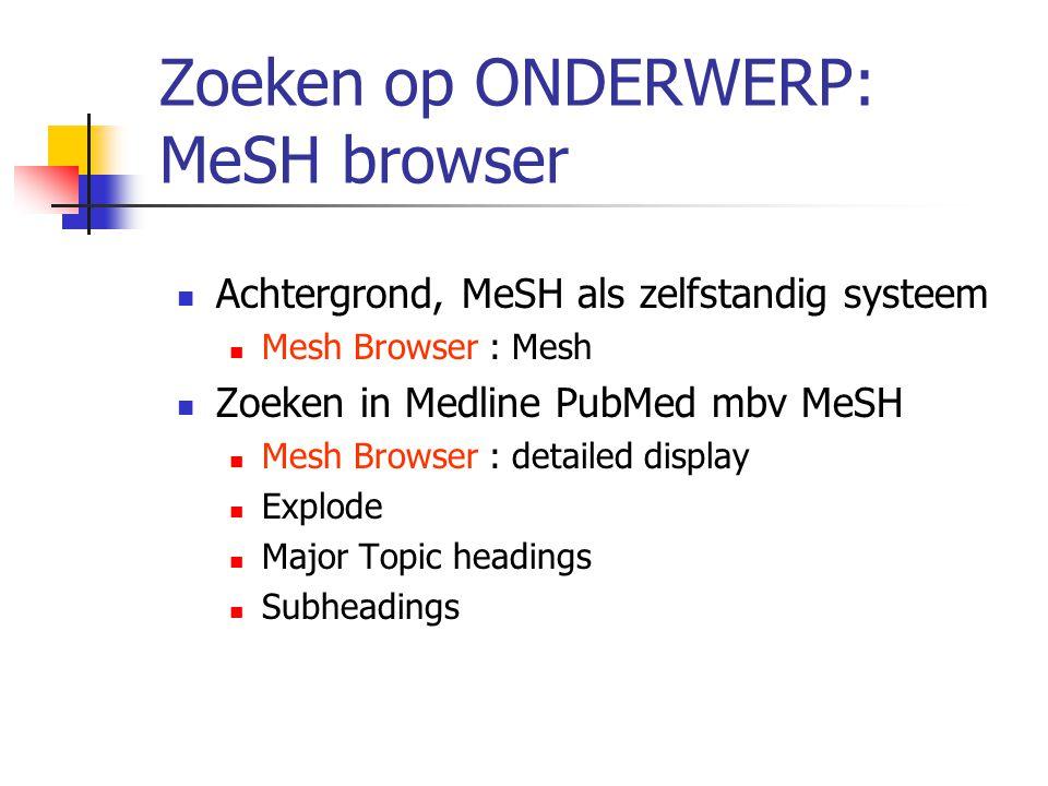Zoeken op ONDERWERP: MeSH browser Achtergrond, MeSH als zelfstandig systeem Mesh Browser : Mesh Zoeken in Medline PubMed mbv MeSH Mesh Browser : detailed display Explode Major Topic headings Subheadings