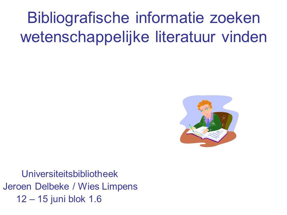 Bibliografische informatie zoeken wetenschappelijke literatuur vinden Universiteitsbibliotheek Jeroen Delbeke / Wies Limpens 12 – 15 juni blok 1.6