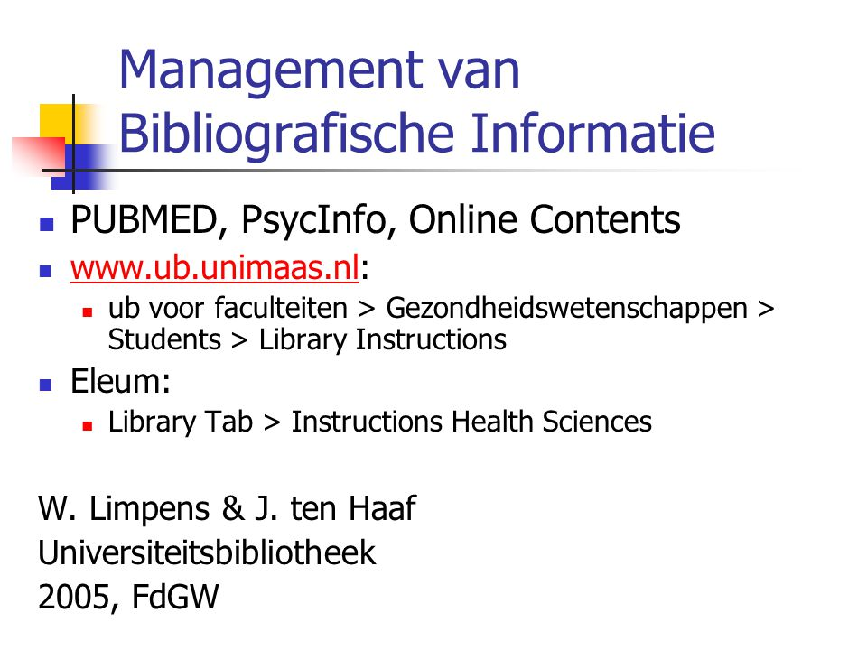 Management van Bibliografische Informatie PUBMED, PsycInfo, Online Contents www.ub.unimaas.nl: www.ub.unimaas.nl ub voor faculteiten > Gezondheidswetenschappen > Students > Library Instructions Eleum: Library Tab > Instructions Health Sciences W.
