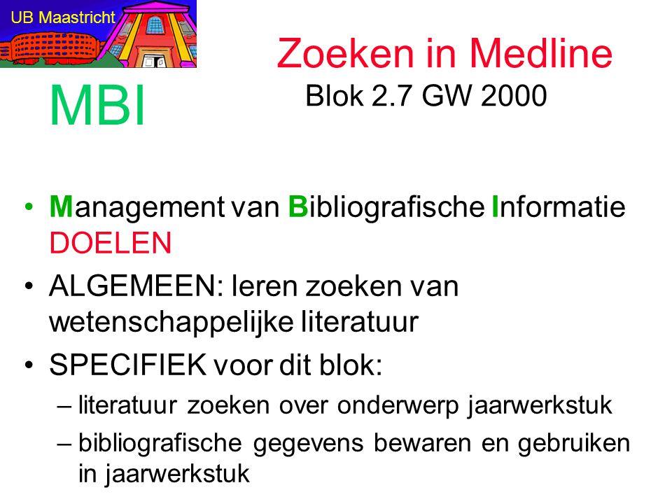 Management van Bibliografische Informatie DOELEN ALGEMEEN: leren zoeken van wetenschappelijke literatuur SPECIFIEK voor dit blok: –literatuur zoeken over onderwerp jaarwerkstuk –bibliografische gegevens bewaren en gebruiken in jaarwerkstuk Zoeken in Medline Blok 2.7 GW 2000 UB Maastricht MBI