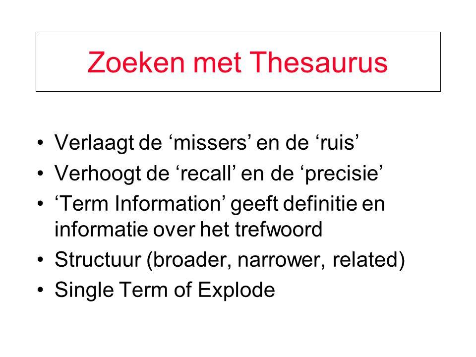 Zoeken met Thesaurus Verlaagt de 'missers' en de 'ruis' Verhoogt de 'recall' en de 'precisie' 'Term Information' geeft definitie en informatie over het trefwoord Structuur (broader, narrower, related) Single Term of Explode