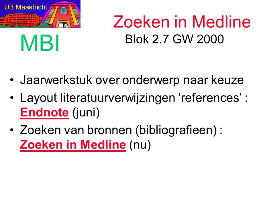 Zoeken in Medline Blok 2.7 GW 2000 Jaarwerkstuk over onderwerp naar keuze Layout literatuurverwijzingen 'references' : Endnote (juni) Zoeken van bronnen (bibliografieen) : Zoeken in Medline (nu) UB Maastricht MBI