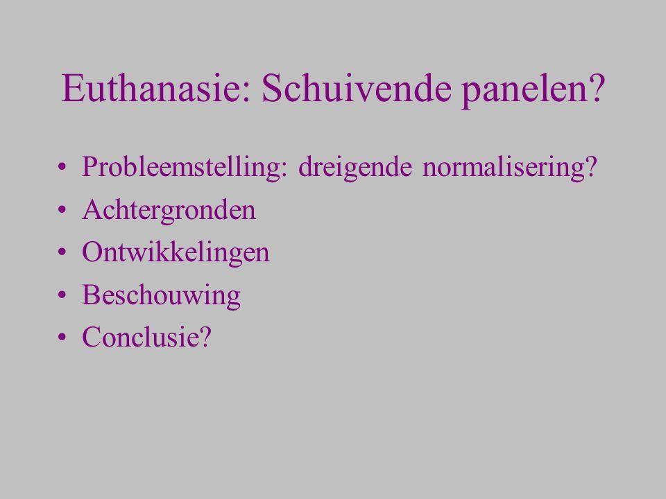 Euthanasie: Schuivende panelen? Probleemstelling: dreigende normalisering? Achtergronden Ontwikkelingen Beschouwing Conclusie?