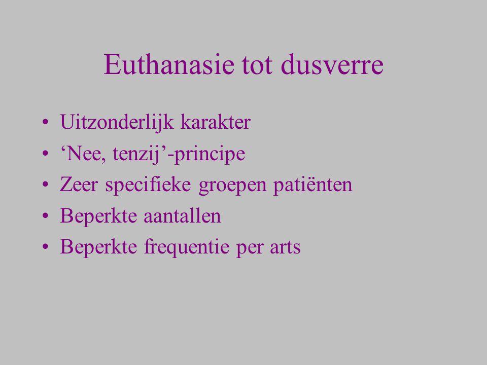 Euthanasie tot dusverre Uitzonderlijk karakter 'Nee, tenzij'-principe Zeer specifieke groepen patiënten Beperkte aantallen Beperkte frequentie per art