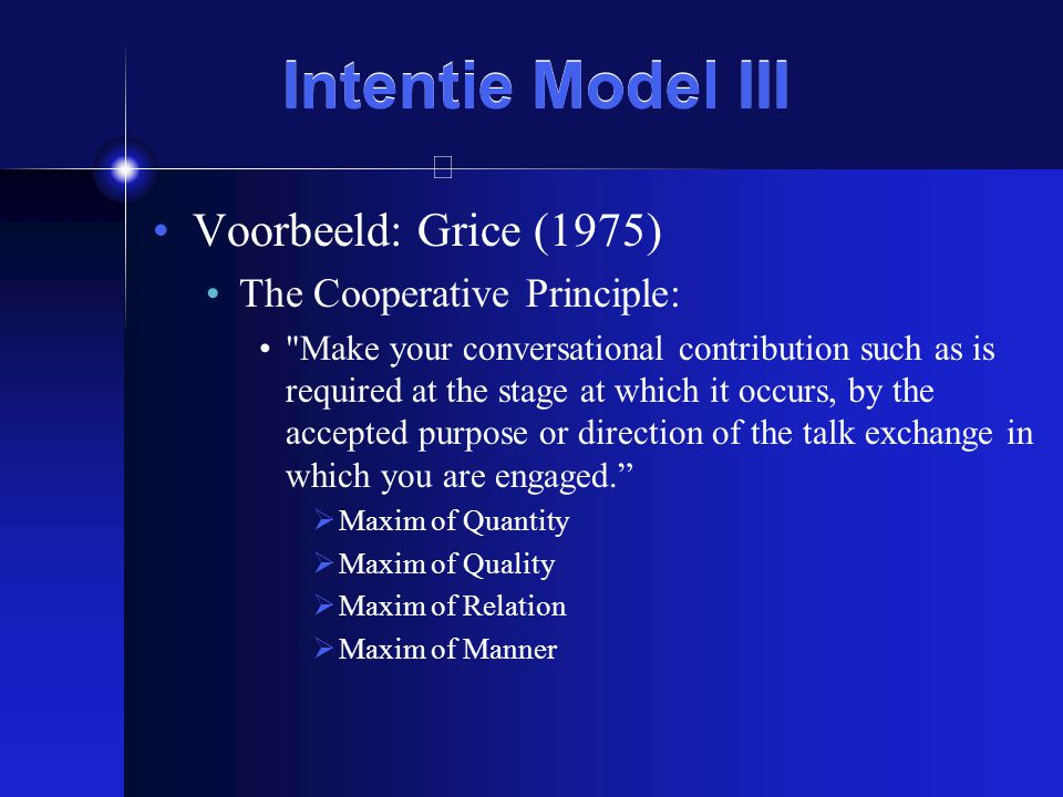 Intentie Model III Voorbeeld: Grice (1975) The Cooperative Principle: