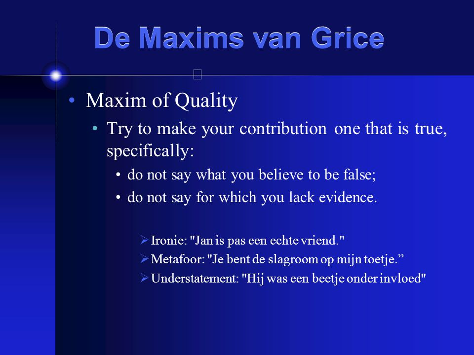 De Maxims van Grice Maxim of Quality Try to make your contribution one that is true, specifically: do not say what you believe to be false; do not say