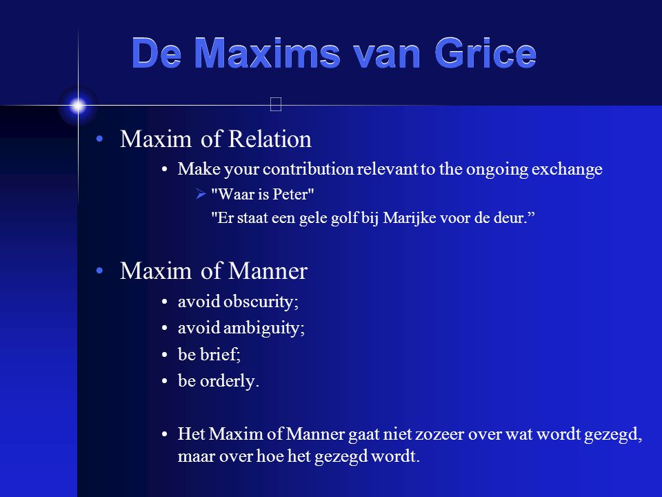 De Maxims van Grice Maxim of Relation Make your contribution relevant to the ongoing exchange 