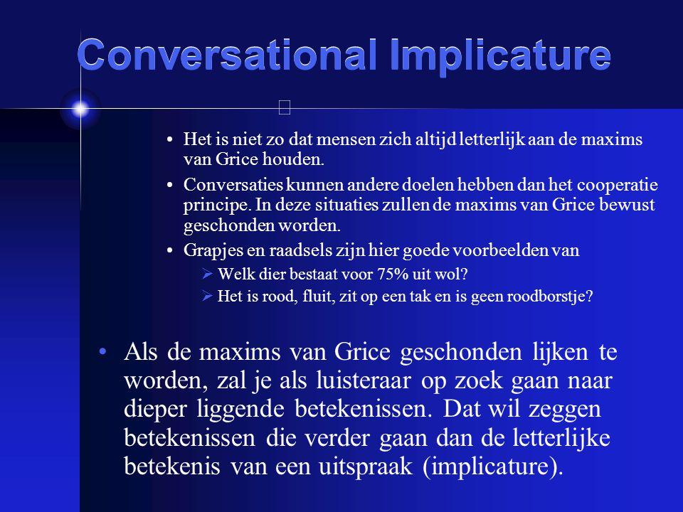 Conversational Implicature Het is niet zo dat mensen zich altijd letterlijk aan de maxims van Grice houden. Conversaties kunnen andere doelen hebben d