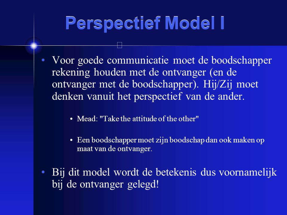 Perspectief Model I Voor goede communicatie moet de boodschapper rekening houden met de ontvanger (en de ontvanger met de boodschapper). Hij/Zij moet