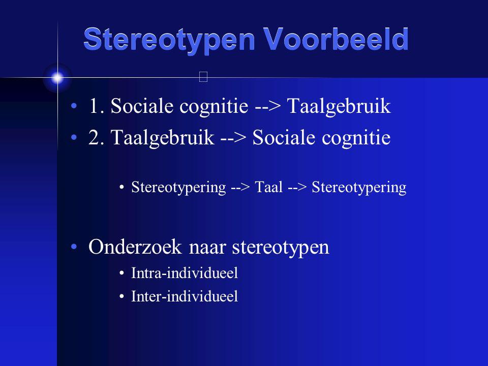 Stereotypen Voorbeeld 1. Sociale cognitie --> Taalgebruik 2. Taalgebruik --> Sociale cognitie Stereotypering --> Taal --> Stereotypering Onderzoek naa