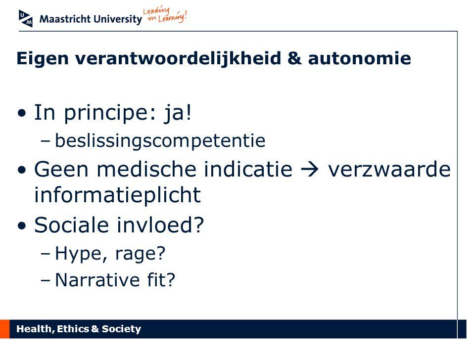 Health, Ethics & Society Eigen verantwoordelijkheid & autonomie In principe: ja! –beslissingscompetentie Geen medische indicatie  verzwaarde informat