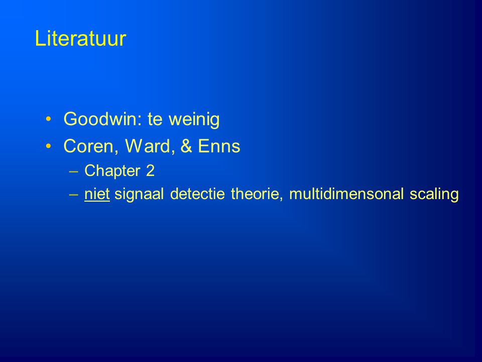 Literatuur Goodwin: te weinig Coren, Ward, & Enns –Chapter 2 –niet signaal detectie theorie, multidimensonal scaling