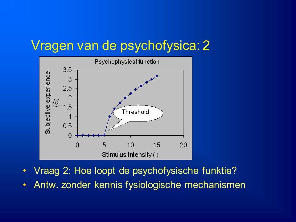 Vragen van de psychofysica: 2 Vraag 2: Hoe loopt de psychofysische funktie? Antw. zonder kennis fysiologische mechanismen