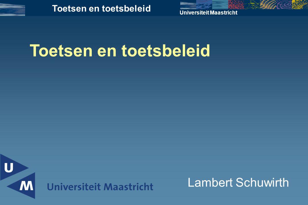 Universiteit Maastricht Toetsen en toetsbeleid Lambert Schuwirth