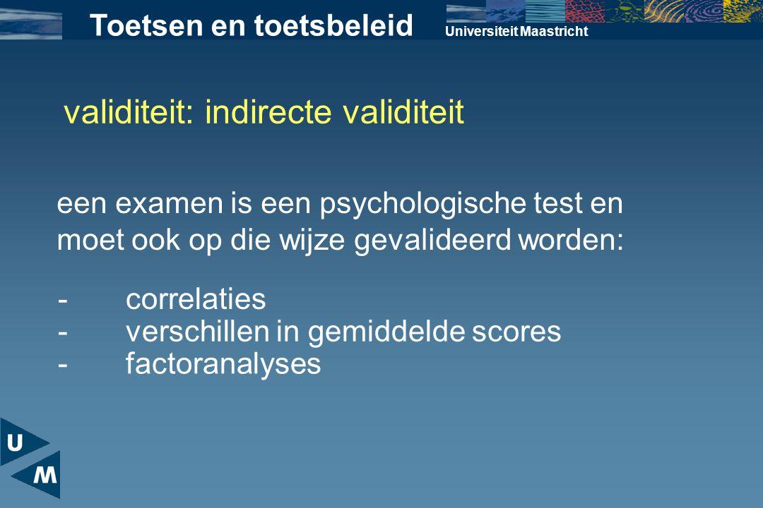 Universiteit Maastricht Toetsen en toetsbeleid validiteit: indirecte validiteit een examen is een psychologische test en moet ook op die wijze gevalid