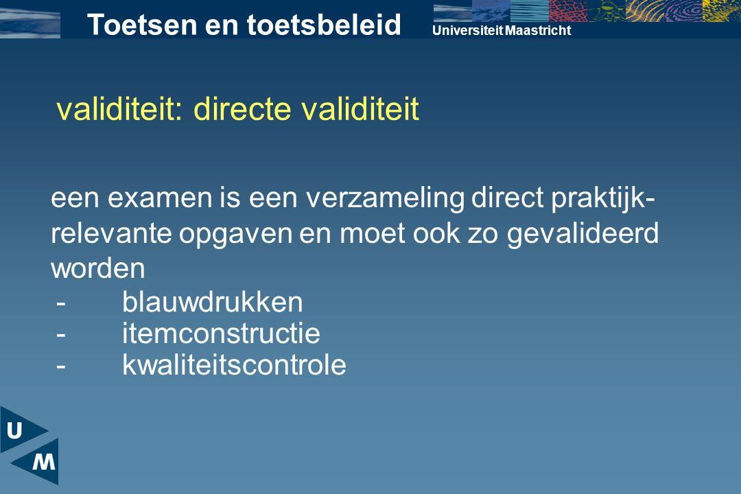 Universiteit Maastricht Toetsen en toetsbeleid validiteit: directe validiteit een examen is een verzameling direct praktijk- relevante opgaven en moet