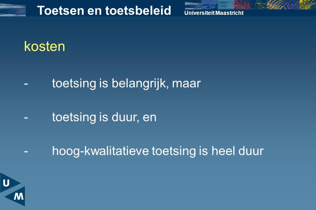 Universiteit Maastricht Toetsen en toetsbeleid kosten -toetsing is duur, en -toetsing is belangrijk, maar -hoog-kwalitatieve toetsing is heel duur