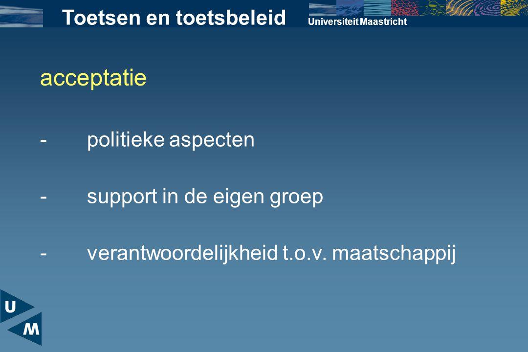 Universiteit Maastricht Toetsen en toetsbeleid acceptatie -support in de eigen groep -politieke aspecten -verantwoordelijkheid t.o.v. maatschappij