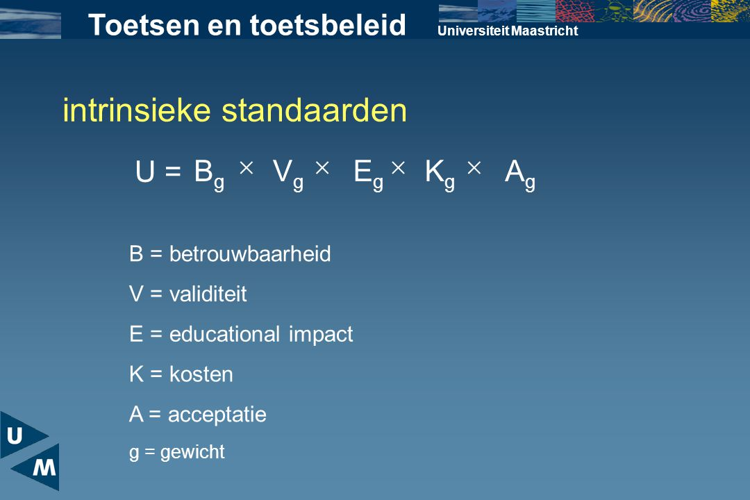 Universiteit Maastricht Toetsen en toetsbeleid U = BgBg VgVg EgEg KgKg AgAg  B = betrouwbaarheid V = validiteit E = educational impact K = kosten