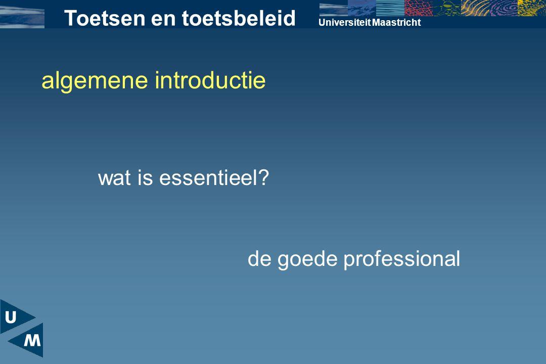 Universiteit Maastricht algemene introductie wat is essentieel? de goede professional Toetsen en toetsbeleid