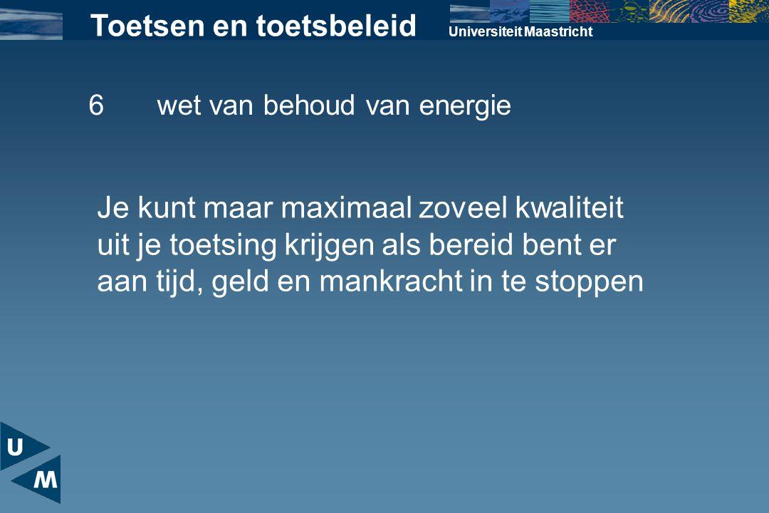 Universiteit Maastricht Toetsen en toetsbeleid 6wet van behoud van energie Je kunt maar maximaal zoveel kwaliteit uit je toetsing krijgen als bereid b