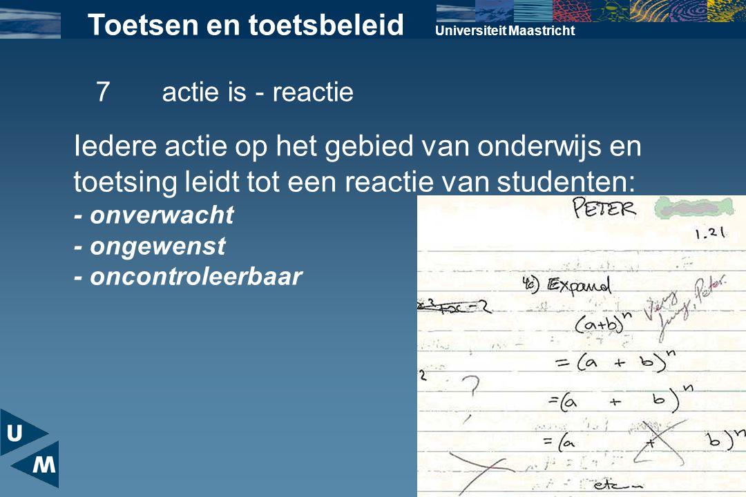 Universiteit Maastricht Toetsen en toetsbeleid 7actie is - reactie Iedere actie op het gebied van onderwijs en toetsing leidt tot een reactie van stud