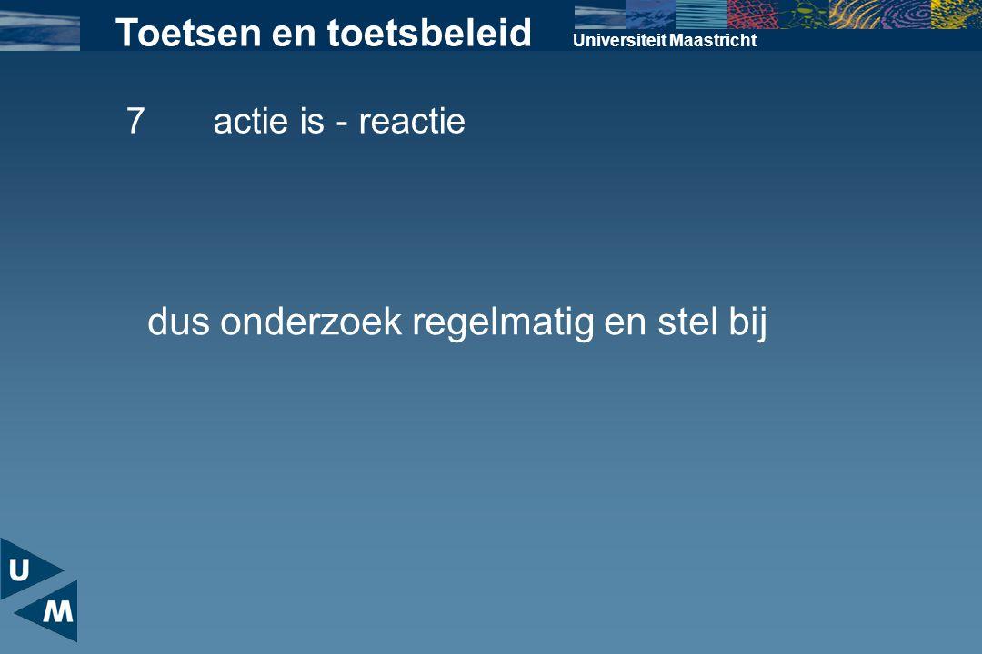 Universiteit Maastricht Toetsen en toetsbeleid 7actie is - reactie dus onderzoek regelmatig en stel bij