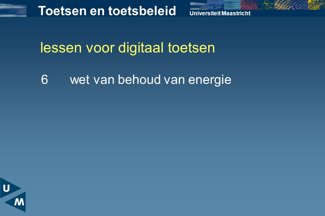 lessen voor digitaal toetsen Universiteit Maastricht 6wet van behoud van energie Toetsen en toetsbeleid