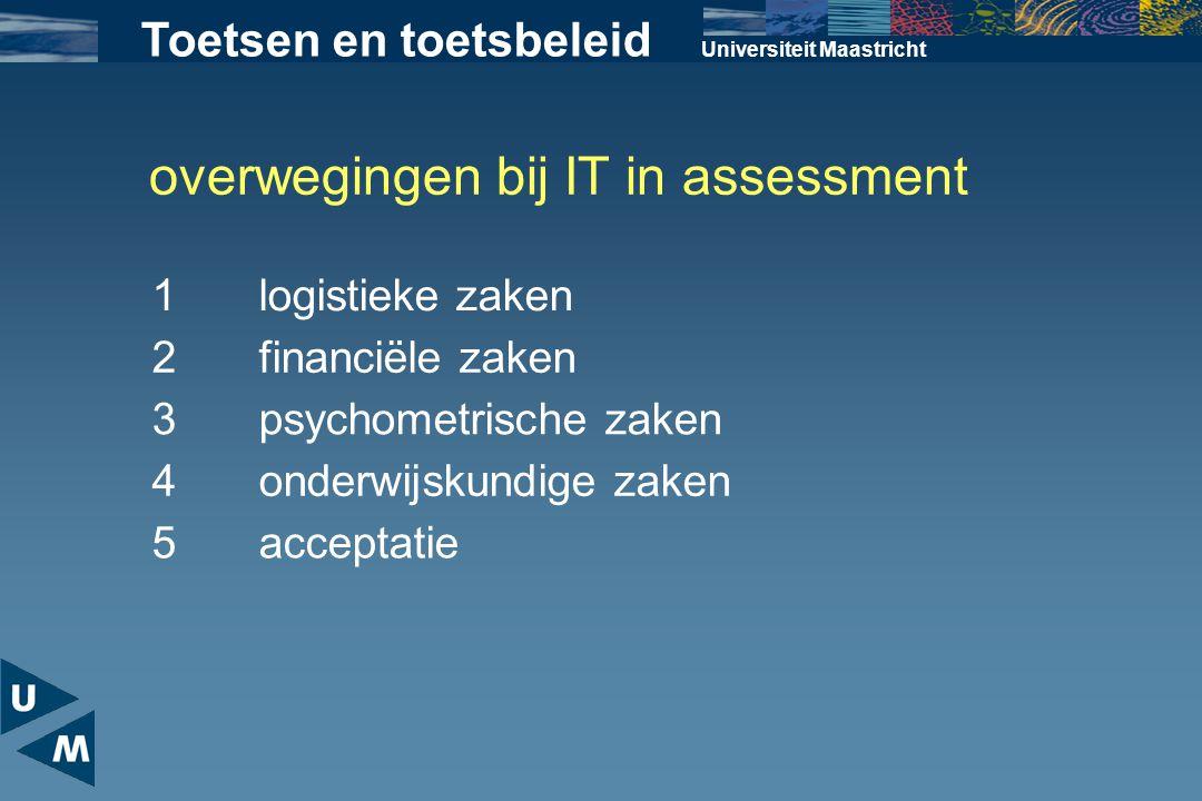 overwegingen bij IT in assessment Universiteit Maastricht 1logistieke zaken 2financiële zaken 3psychometrische zaken 4onderwijskundige zaken 5acceptat