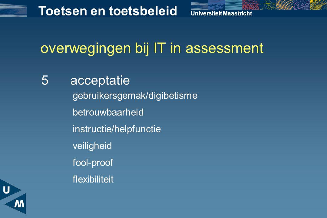 overwegingen bij IT in assessment Universiteit Maastricht 5acceptatie Toetsen en toetsbeleid gebruikersgemak/digibetisme betrouwbaarheid instructie/he