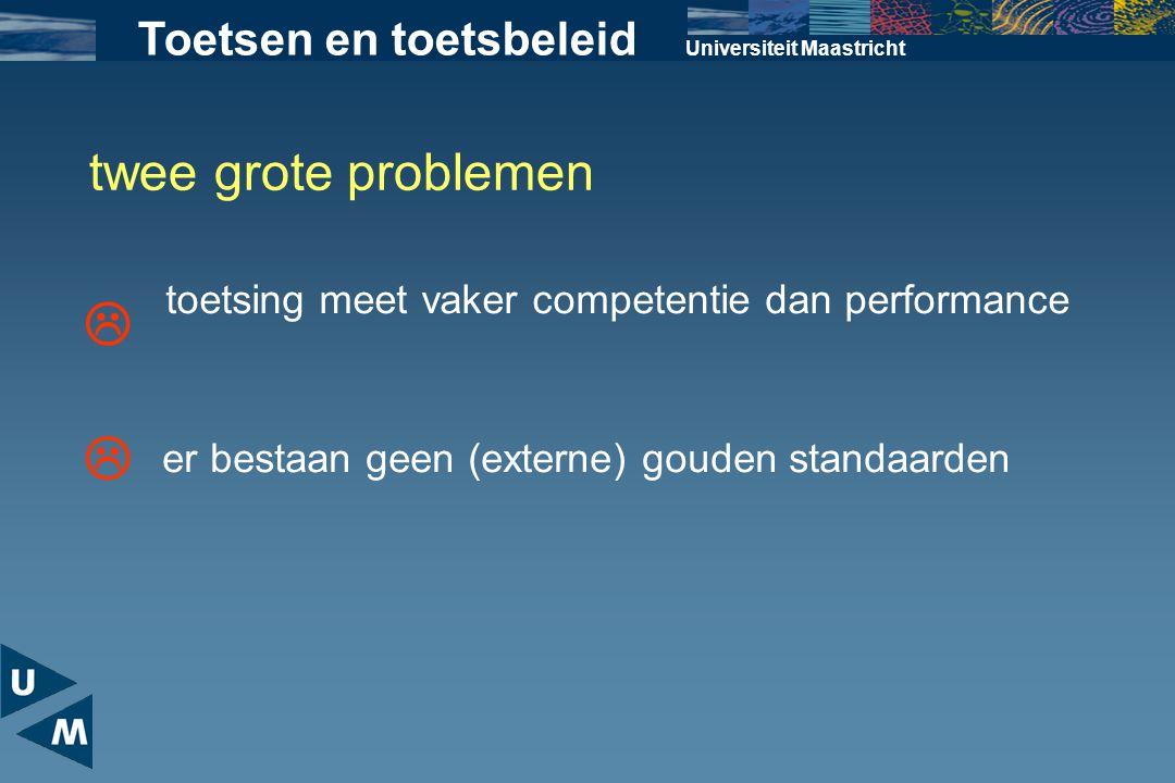 Universiteit Maastricht twee grote problemen Toetsen en toetsbeleid toetsing meet vaker competentie dan performance  er bestaan geen (externe) gouden