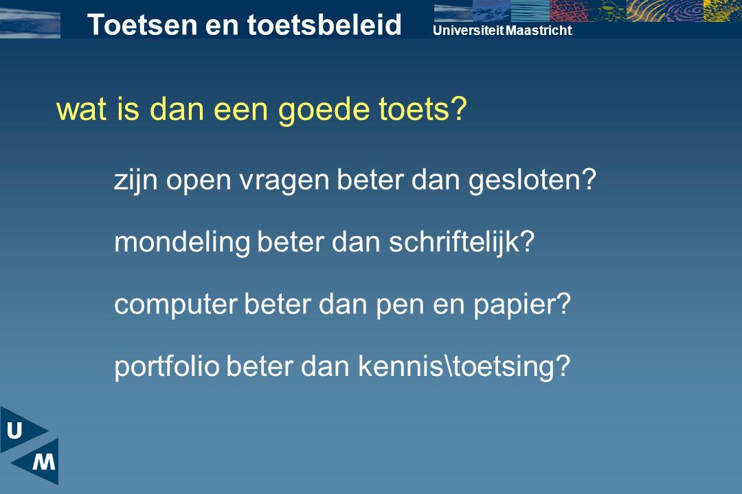 Universiteit Maastricht wat is dan een goede toets? zijn open vragen beter dan gesloten? Toetsen en toetsbeleid mondeling beter dan schriftelijk? comp