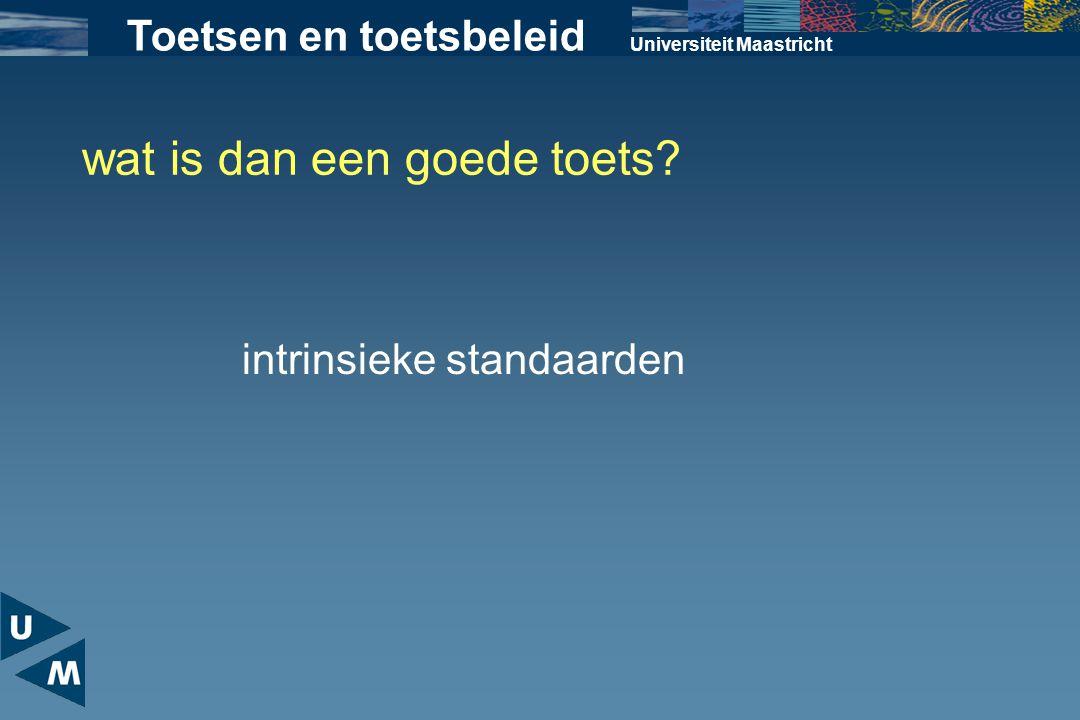 Universiteit Maastricht wat is dan een goede toets? intrinsieke standaarden Toetsen en toetsbeleid