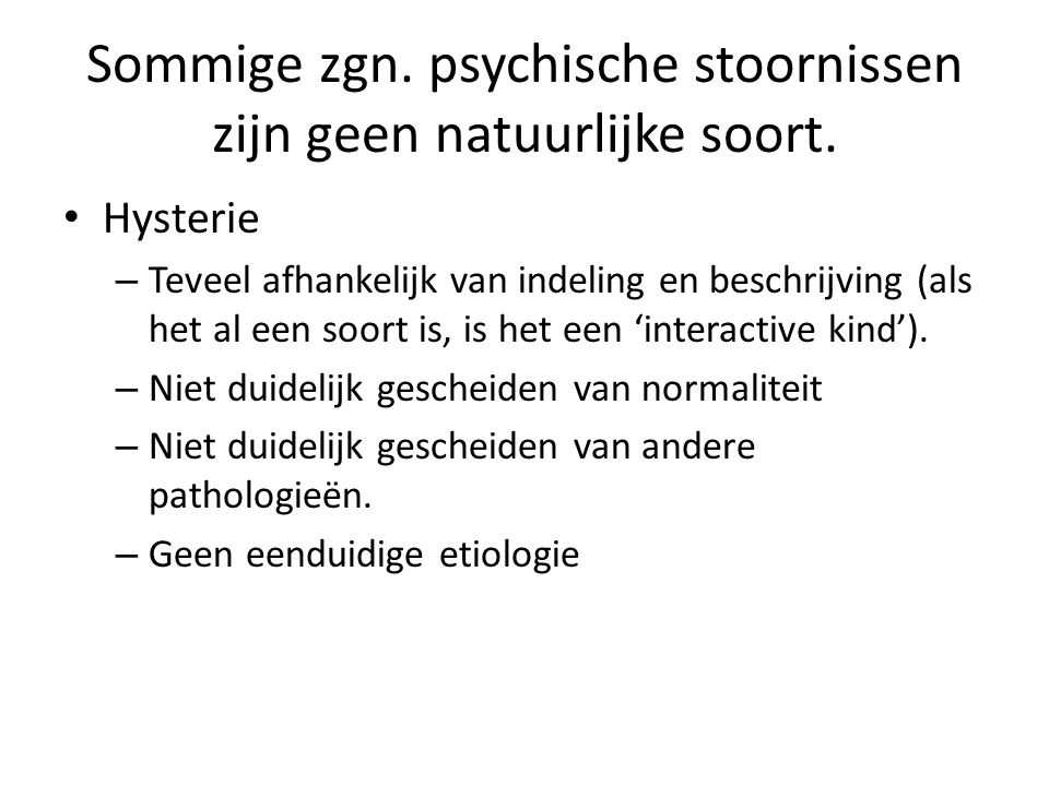Sommige zgn. psychische stoornissen zijn geen natuurlijke soort. Hysterie – Teveel afhankelijk van indeling en beschrijving (als het al een soort is,