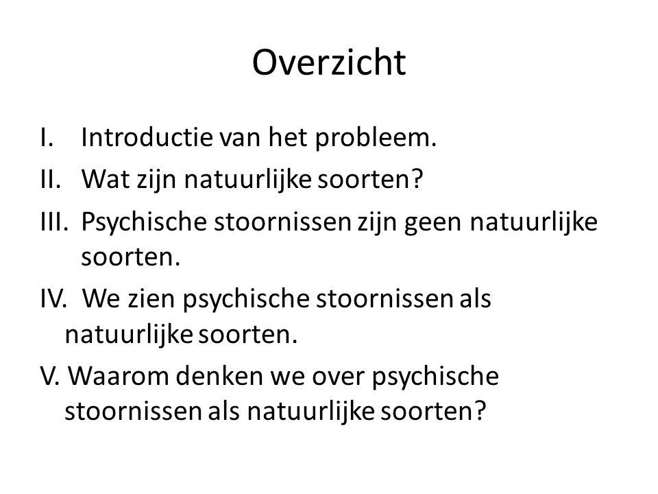 Overzicht I.Introductie van het probleem. II.Wat zijn natuurlijke soorten? III.Psychische stoornissen zijn geen natuurlijke soorten. IV. We zien psych