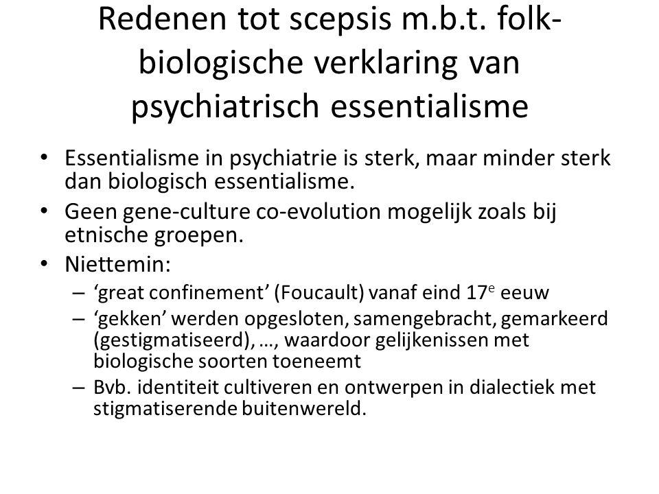 Redenen tot scepsis m.b.t. folk- biologische verklaring van psychiatrisch essentialisme Essentialisme in psychiatrie is sterk, maar minder sterk dan b