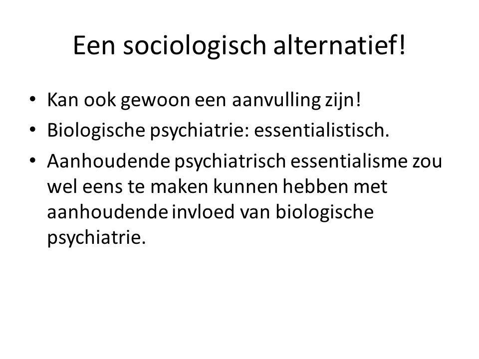 Een sociologisch alternatief! Kan ook gewoon een aanvulling zijn! Biologische psychiatrie: essentialistisch. Aanhoudende psychiatrisch essentialisme z