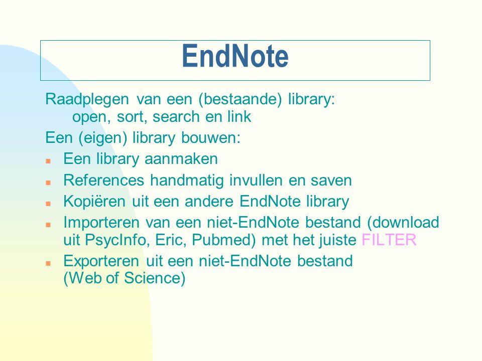 EndNote Raadplegen van een (bestaande) library: open, sort, search en link Een (eigen) library bouwen: n Een library aanmaken n References handmatig invullen en saven n Kopiëren uit een andere EndNote library n Importeren van een niet-EndNote bestand (download uit PsycInfo, Eric, Pubmed) met het juiste FILTER n Exporteren uit een niet-EndNote bestand (Web of Science)