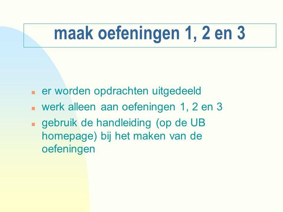 maak oefeningen 1, 2 en 3 n er worden opdrachten uitgedeeld n werk alleen aan oefeningen 1, 2 en 3 n gebruik de handleiding (op de UB homepage) bij het maken van de oefeningen