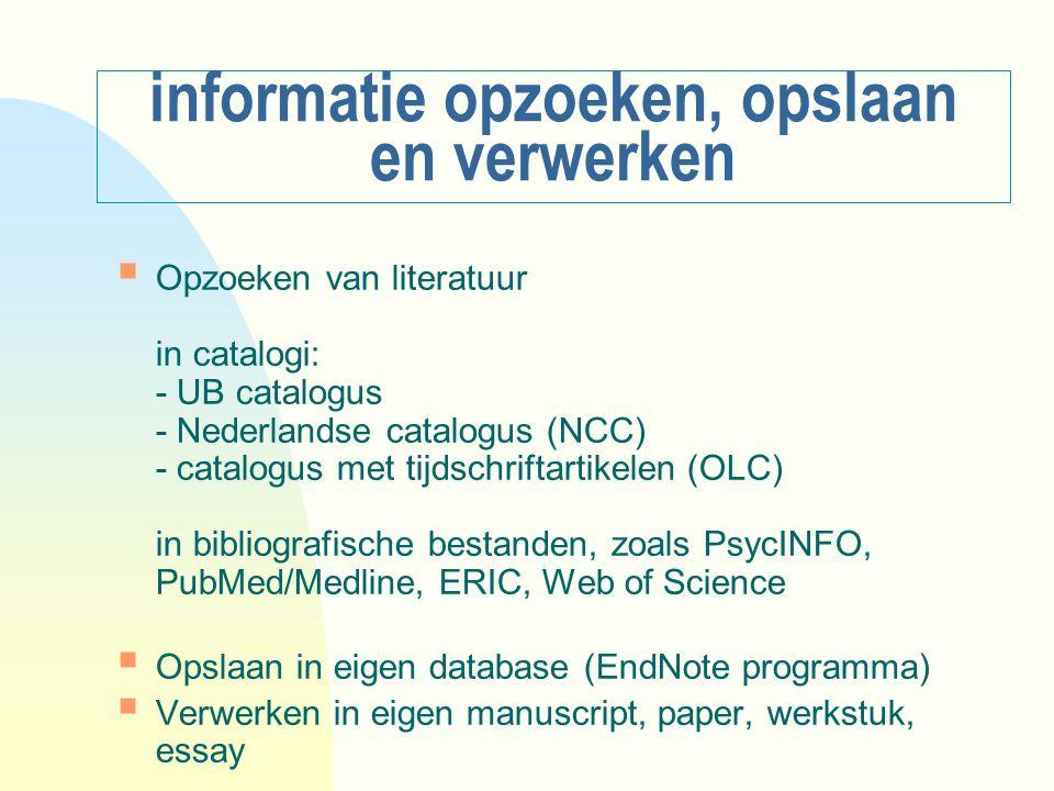 informatie opzoeken, opslaan en verwerken  Opzoeken van literatuur in catalogi: - UB catalogus - Nederlandse catalogus (NCC) - catalogus met tijdschriftartikelen (OLC) in bibliografische bestanden, zoals PsycINFO, PubMed/Medline, ERIC, Web of Science  Opslaan in eigen database (EndNote programma)  Verwerken in eigen manuscript, paper, werkstuk, essay