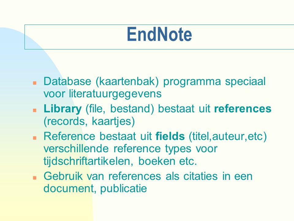 EndNote n Database (kaartenbak) programma speciaal voor literatuurgegevens n Library (file, bestand) bestaat uit references (records, kaartjes) n Reference bestaat uit fields (titel,auteur,etc) verschillende reference types voor tijdschriftartikelen, boeken etc.