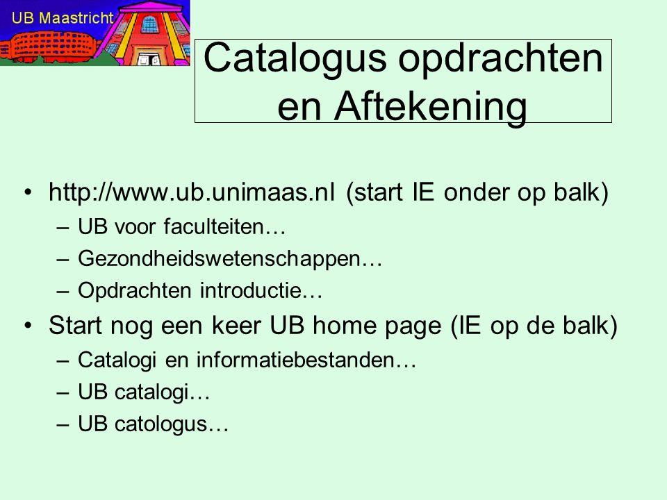 Catalogus opdrachten en Aftekening http://www.ub.unimaas.nl (start IE onder op balk) –UB voor faculteiten… –Gezondheidswetenschappen… –Opdrachten intr